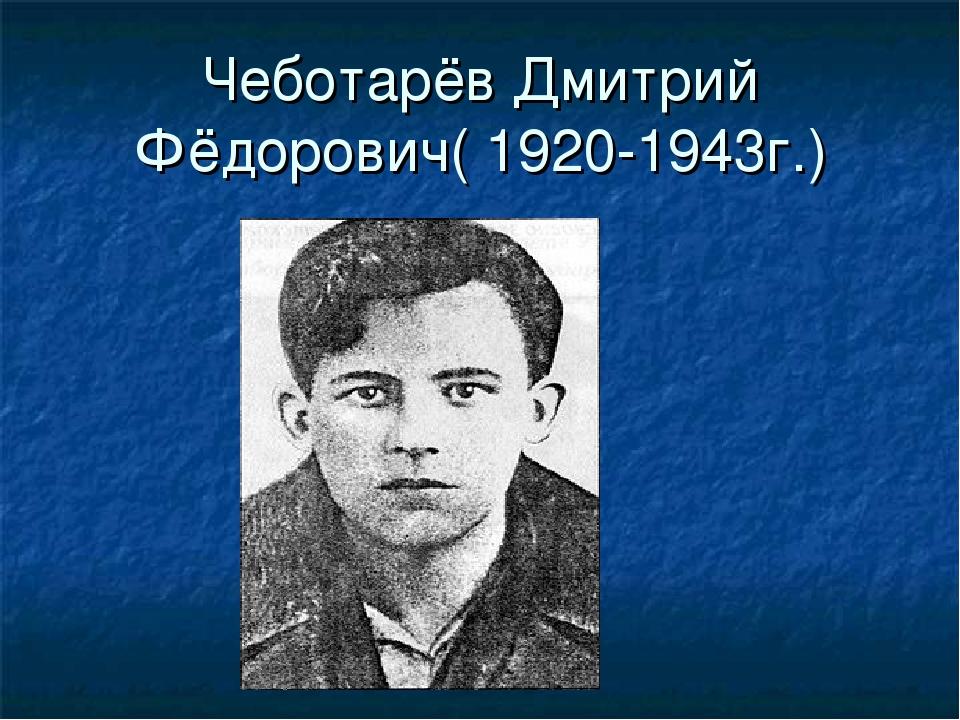 Чеботарёв Дмитрий Фёдорович( 1920-1943г.)