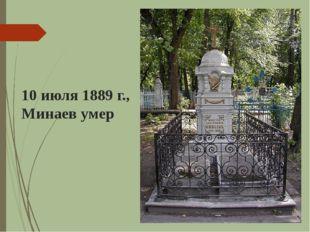 10 июля 1889 г., Минаев умер