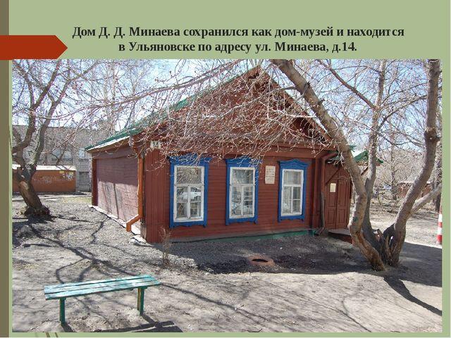 Дом Д.Д.Минаева сохранился как дом-музей и находится в Ульяновске по адрес...