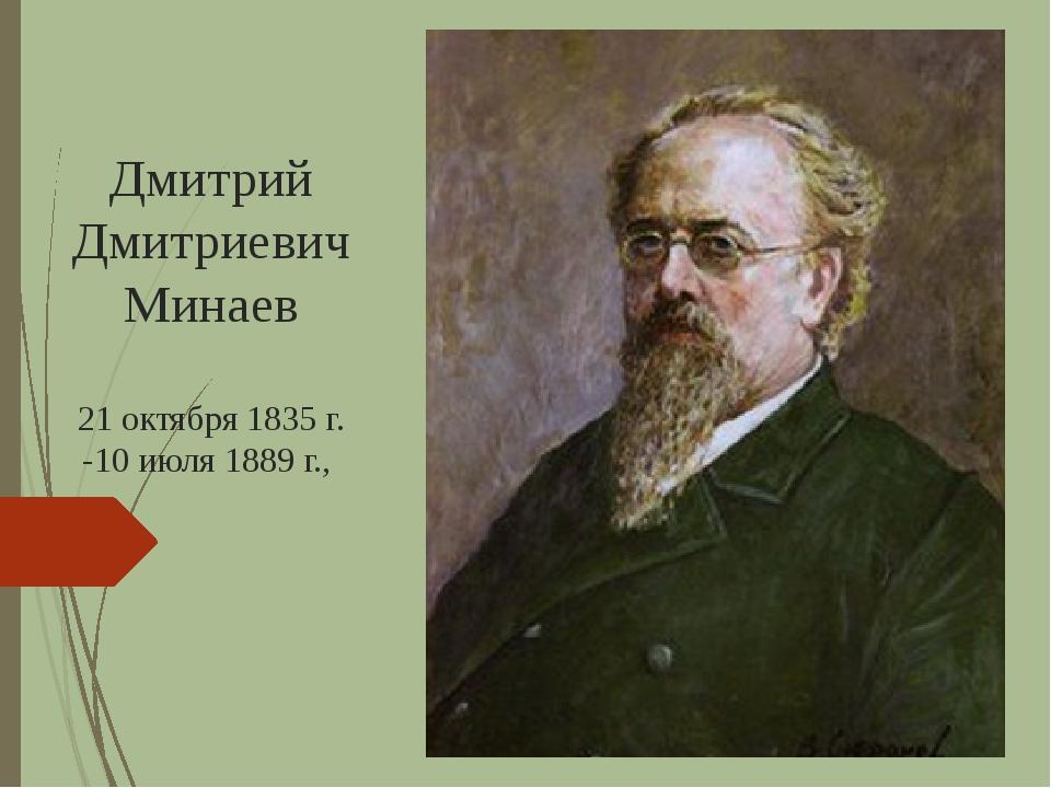 Дмитрий ДмитриевичМинаев 21 октября 1835 г. -10 июля 1889 г.,
