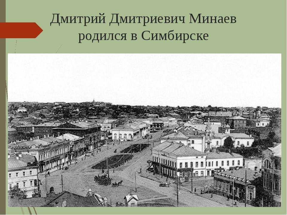 Дмитрий Дмитриевич Минаев родился в Симбирске