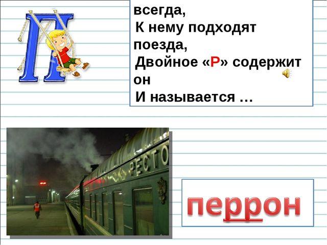Он на вокзале есть всегда, К нему подходят поезда, Двойное «Р» содержит он И...