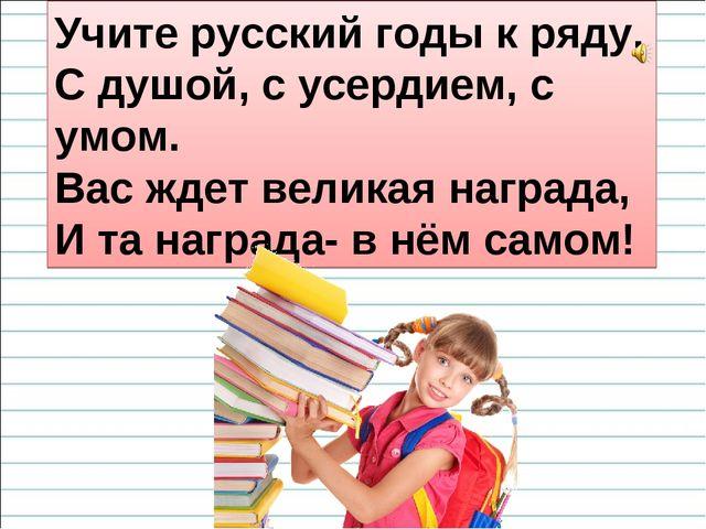 Учите русский годы к ряду, С душой, с усердием, с умом. Вас ждет великая нагр...