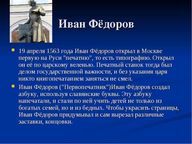 Иван Фёдоров 19 апреля 1563 года Иван Фёдоров открыл в Москве первую на Руси...