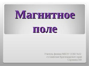 Магнитное поле Учитель физики МБОУ СОШ №12 ст.Анапская Краснодарского края Со