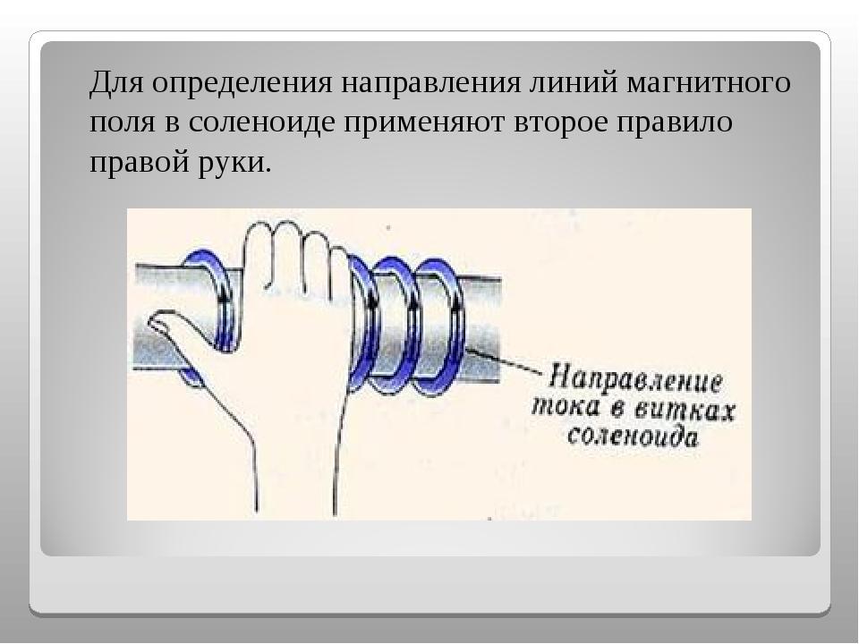 Для определения направления линий магнитного поля в соленоиде применяют втор...