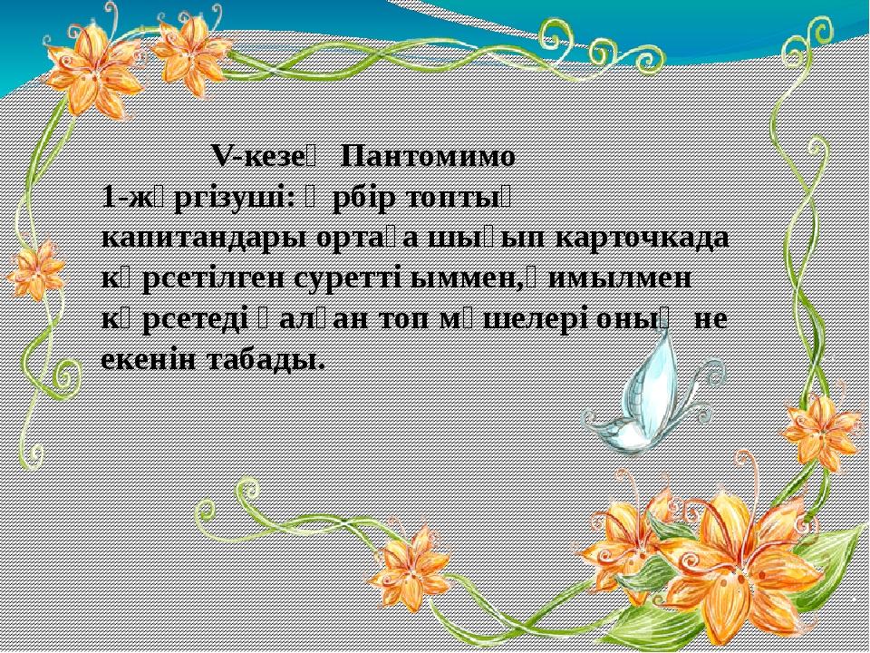 V-кезең Пантомимо 1-жүргізуші: Әрбір топтың капитандары ортаға шығып карточк...