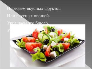 Нарезаем вкусных фруктов Или вкусных овощей. Украшаем это блюдо, Угощаем им г