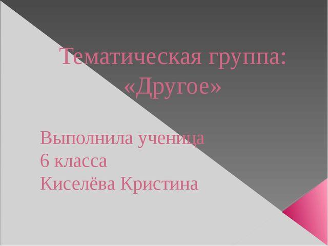 Тематическая группа: «Другое» Выполнила ученица 6 класса Киселёва Кристина