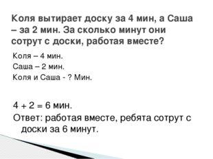 Коля – 4 мин. Саша – 2 мин. Коля и Саша - ? Мин. Коля вытирает доску за 4 мин