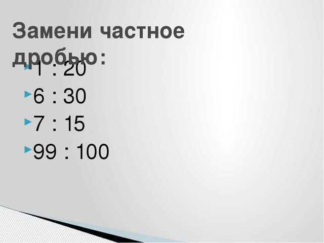 1 : 20 6 : 30 7 : 15 99 : 100 Замени частное дробью: