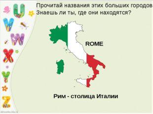 ROME Прочитай названия этих больших городов. Знаешь ли ты, где они находятся