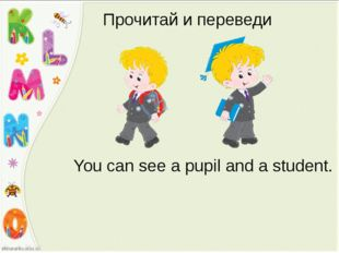 Прочитай и переведи You can see a pupil and a student.