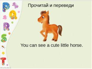Прочитай и переведи You can see a cute little horse.