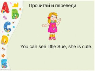 Прочитай и переведи You can see little Sue, she is cute.