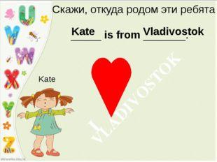 Скажи, откуда родом эти ребята _____ is from _______. Kate Kate Vladivostok V