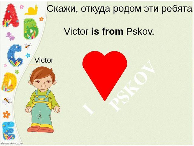 Скажи, откуда родом эти ребята Victor is from Pskov. Victor PSKOV