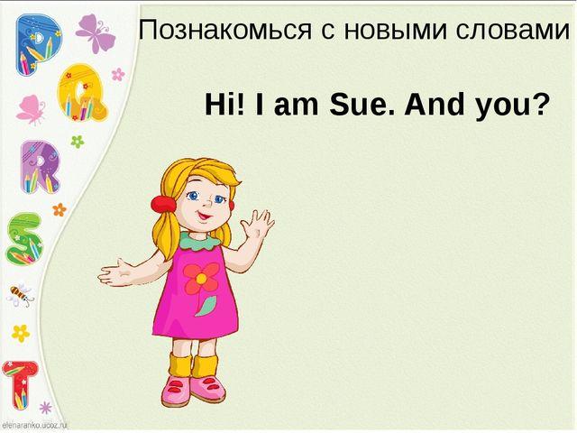 Познакомься с новыми словами Hi! I am Sue. And you?