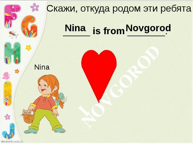 Скажи, откуда родом эти ребята _____ is from _______. Nina Nina Novgorod NOVG...