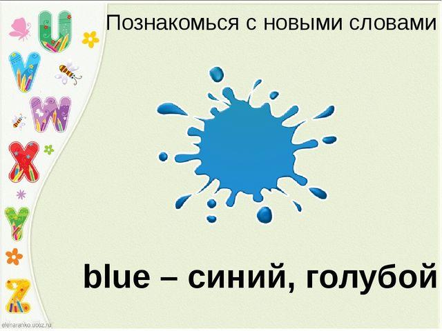 Познакомься с новыми словами blue – синий, голубой