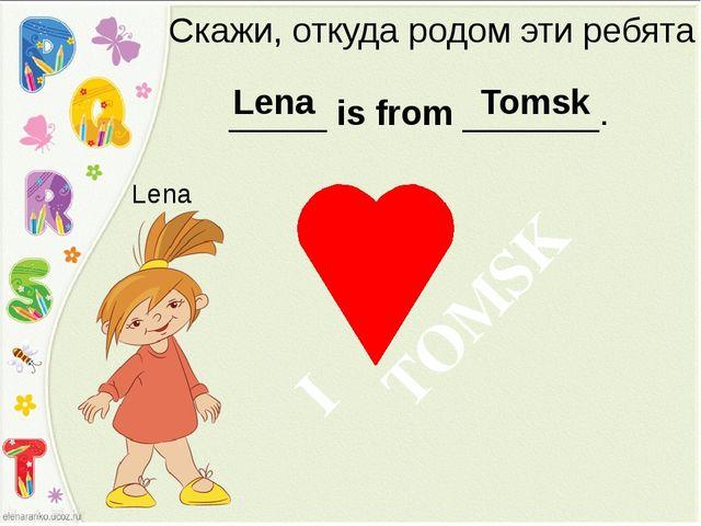 Скажи, откуда родом эти ребята _____ is from _______. Lena Lena Tomsk TOMSK