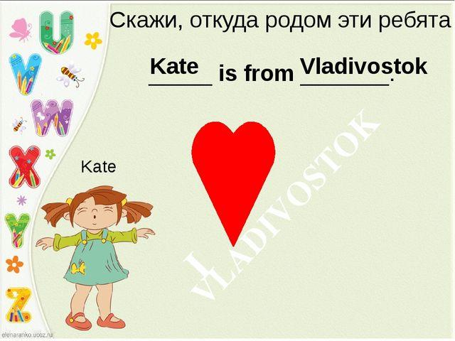 Скажи, откуда родом эти ребята _____ is from _______. Kate Kate Vladivostok V...
