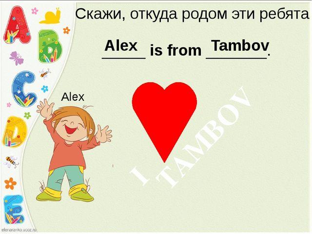 Скажи, откуда родом эти ребята _____ is from _______. Alex Alex Tambov TAMBOV