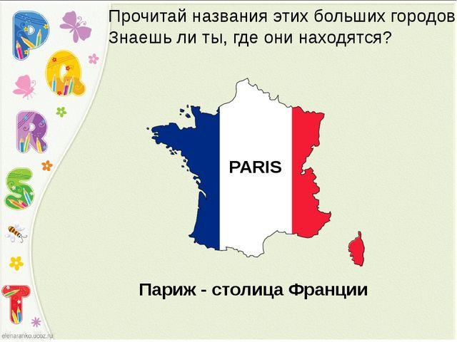 PARIS Прочитай названия этих больших городов. Знаешь ли ты, где они находятся...