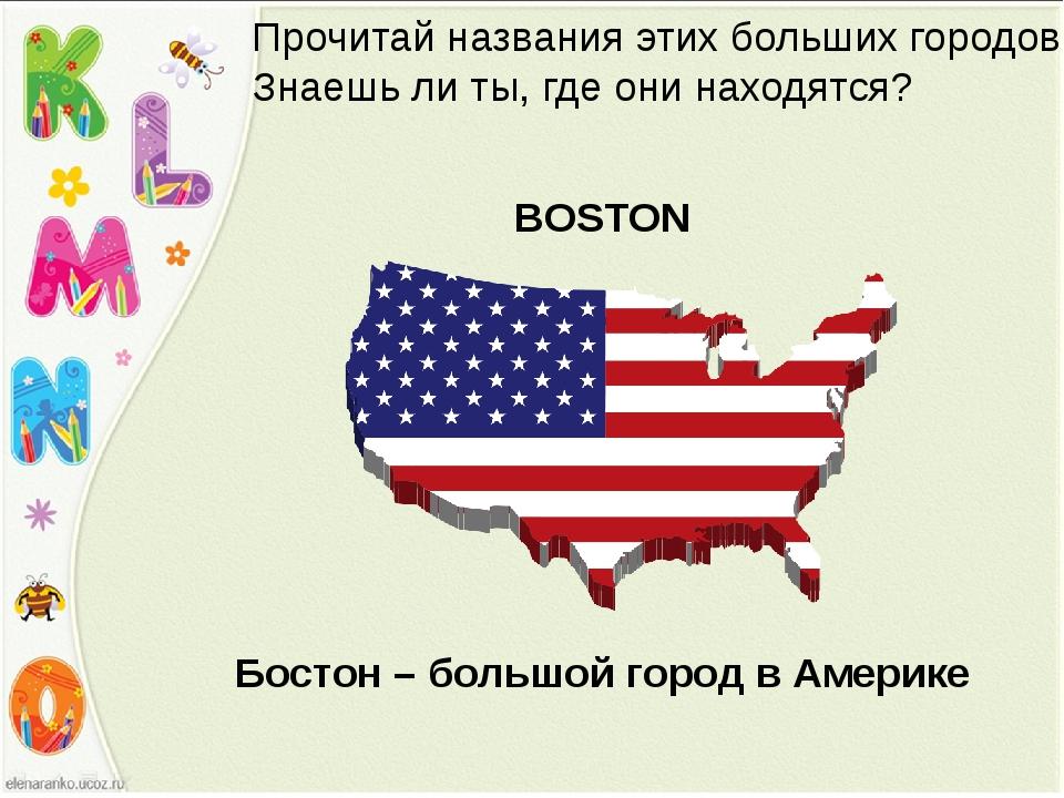 BOSTON Прочитай названия этих больших городов. Знаешь ли ты, где они находятс...