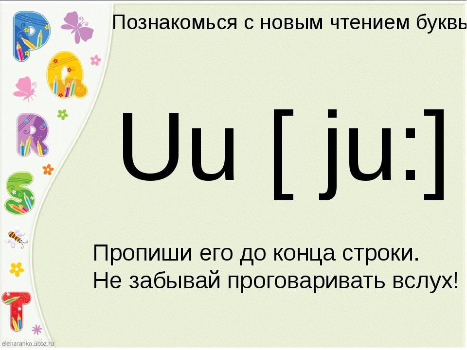 Познакомься с новым чтением буквы Uu [ ju:] Пропиши его до конца строки. Не з...