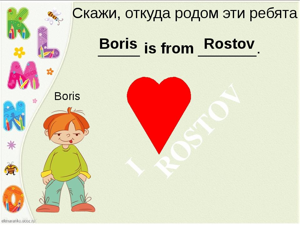 Скажи, откуда родом эти ребята _____ is from _______. Boris Boris Rostov ROSTOV