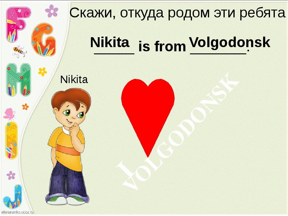 Скажи, откуда родом эти ребята _____ is from _______. Nikita Nikita Volgodons...