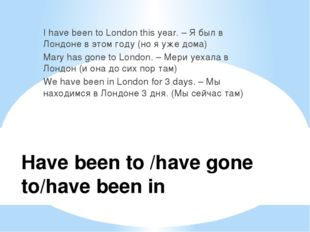Have been to /have gone to/have been in I have been to London this year. – Я