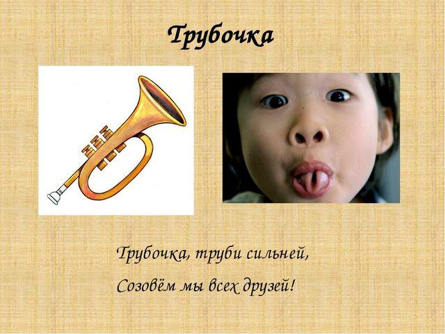 Трубочка Трубочка, труби сильней, Созовём мы всех друзей!
