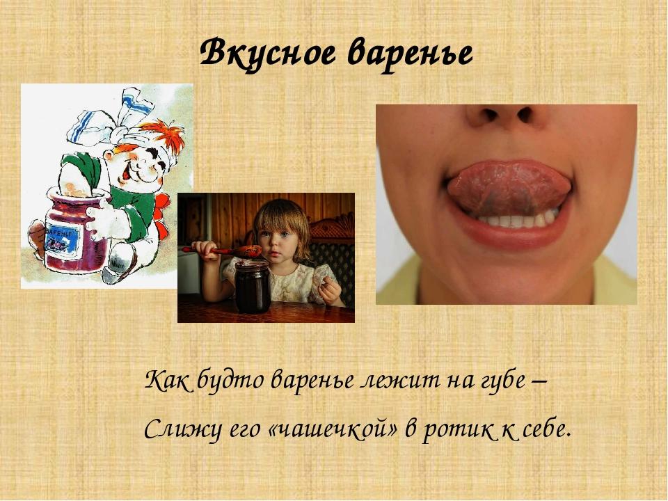 Вкусное варенье Как будто варенье лежит на губе – Слижу его «чашечкой» в роти...