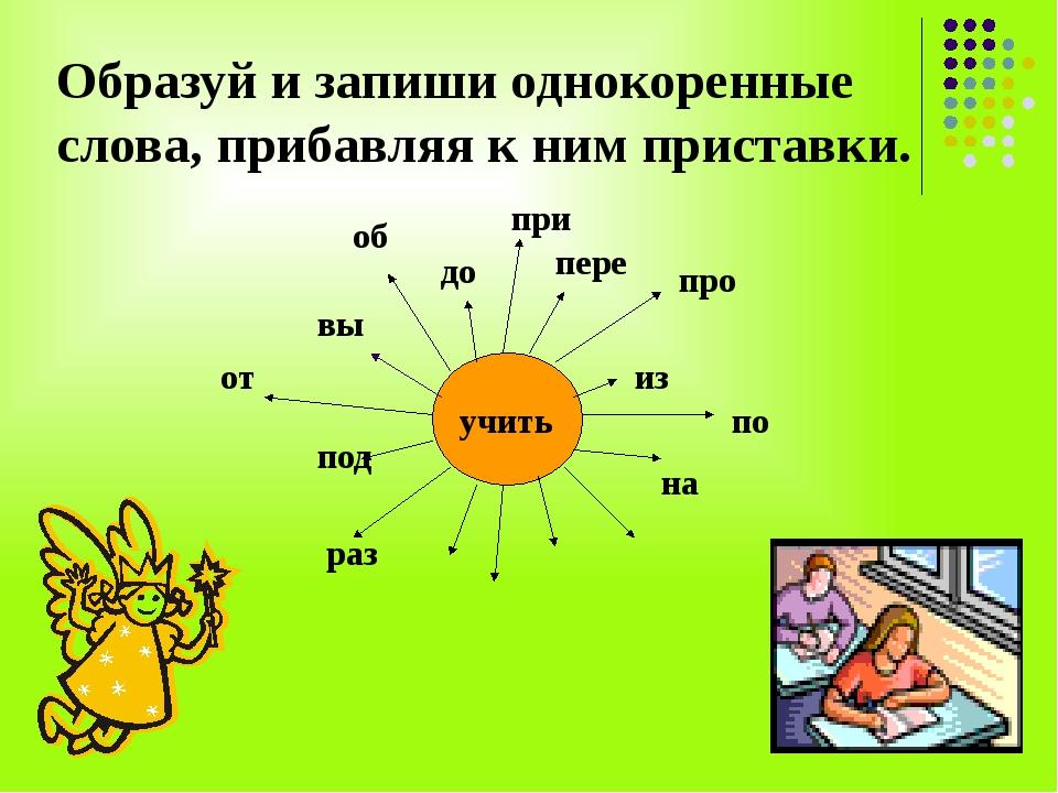 Образуй и запиши однокоренные слова, прибавляя к ним приставки. учить вы об д...