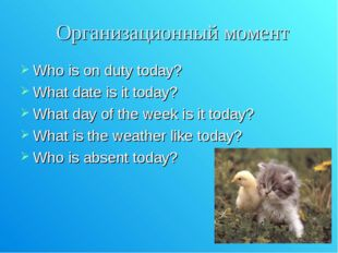 Организационный момент Who is on duty today? What date is it today? What day