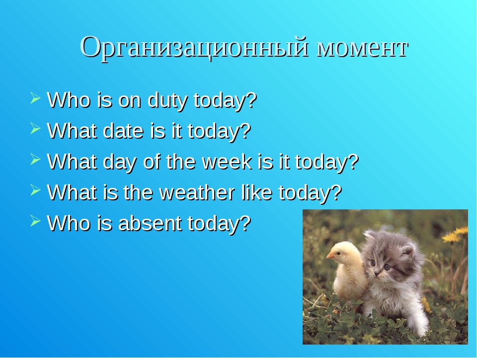 Организационный момент Who is on duty today? What date is it today? What day...