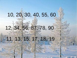 10, 20, 30, 40, 55, 60 11, 13, 15, 17, 18, 19 12, 34, 56, 87, 78, 90