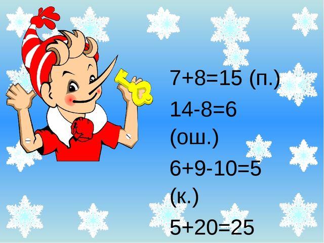 7+8=15 (п.) 14-8=6 (ош.) 6+9-10=5 (к.) 5+20=25 (ст.)