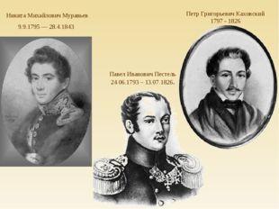 Никита Михайлович Муравьев 9.9.1795 — 28.4.1843 Павел Иванович Пестель 24.06.