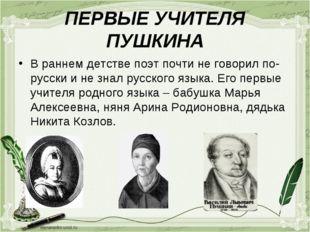 ПЕРВЫЕ УЧИТЕЛЯ ПУШКИНА В раннем детстве поэт почти не говорил по- русски и не