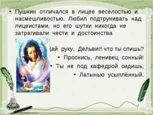 Пушкин отличался в лицее весёлостью и насмешливостью. Любил подтрунивать над