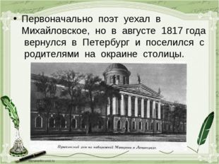 Первоначально поэт уехал в Михайловское, но в августе 1817 года вернулся в Пе