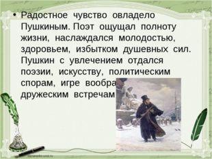 Радостное чувство овладело Пушкиным. Поэт ощущал полноту жизни, наслаждался м
