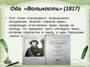 Ода «Вольность» (1817) Поэт полон благородного, возвышенного негодования, обл