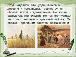 Поэт надеялся, что, уединившись в деревне и предавшись творчеству, он обретёт