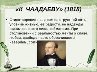 «К ЧААДАЕВУ» (1818) Стихотворение начинается с грустной ноты: упоение жизнью,