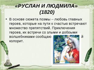 «РУСЛАН И ЛЮДМИЛА» (1820) В основе сюжета поэмы – любовь главных героев, кото