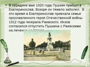 В середине мая 1820 года Пушкин прибыл в Екатеринослав. Вскоре он тяжело забо